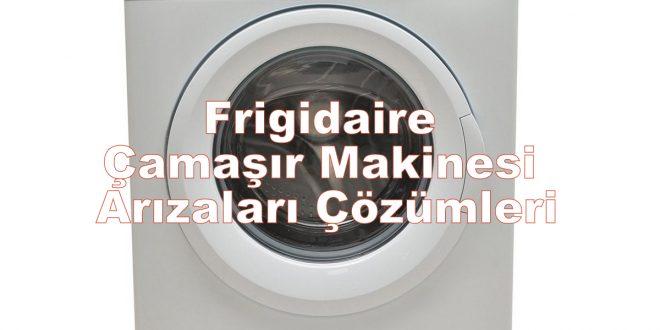 Frigidaire Çamaşır Makinesi Arızaları Çözümleri