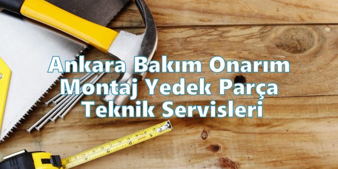 Ankara Bakım Onarım Montaj Yedek Parça Teknik Servisleri