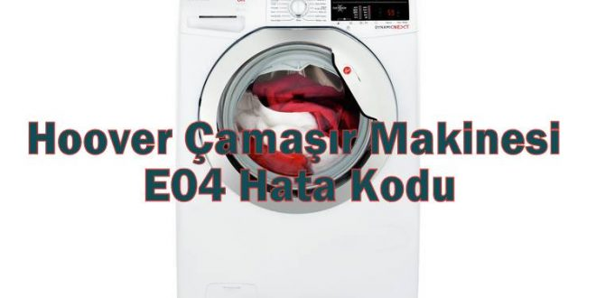 Hoover Çamaşır Makinesi E04 Hata Kodu